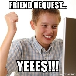 First Day on the internet kid - FRIEND REQUEST... YEEES!!!