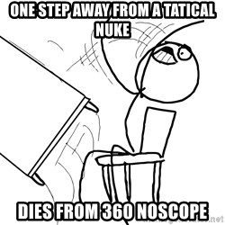 Desk Flip Rage Guy - oNE step away from a tatical nuke dies from 360 noscope