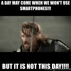 But it is not this Day ARAGORN - a DAY may come when we won't use SMARTPHONES!!! but it is not this day!!!!
