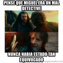 I have never been so wrong - Pense que miguel era un mal detective Nunca habia estado tan equivocado
