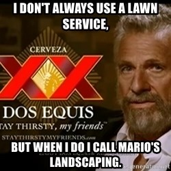 Dos Equis Man - I don't always use a Lawn ServicE,  But when I do I call Mario's LandscaPing.