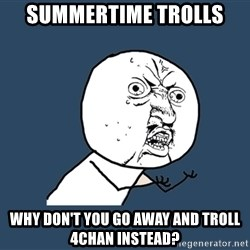 Y U No - Summertime trolls why don't you go away and troll 4chan instead?