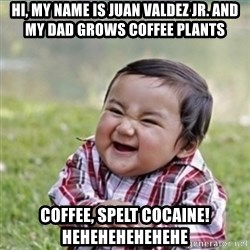 evil plan kid - Hi, my name is juan valdez jr. and my dad grows coffee plants coffee, spelt cocaine! Hehehehehehehe