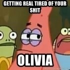Getting real tired of your shit - Getting real tIred of your shit Olivia