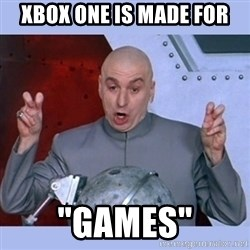 "Dr Evil meme - xbox one is made for ""games"""