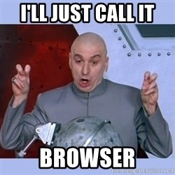 Dr Evil meme - I'll just call it Browser