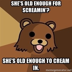 Pedobear - She's old enough for screamin'? She's old enough to cream in.
