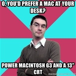 "Privilege Denying Dude - o, you'd prefer a mac at your desk? Power macintosh g3 and a 13"" crt"