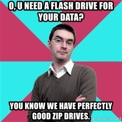 Privilege Denying Dude - o, u need a flash drive for your data? you know we have perfectly good zip drives.