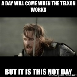 But it is not this Day ARAGORN - a DAY WILL COME when the TELXON works BUT it is this not day
