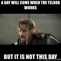 But it is not this Day ARAGORN - a day will come when the telxon works But it is not this day