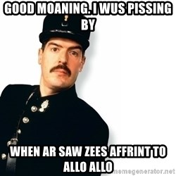 Officer Crabtree - good moaning. I wus pissing by when ar saw zees affrint to allo allo