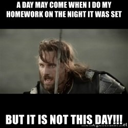 But it is not this Day ARAGORN - A day may come when I do my homework on the night it was set but it is not this day!!!