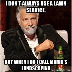 Dos Equis Man - I don't alwAys use a lawn service,  But when I do I call Mario's lanDScaping