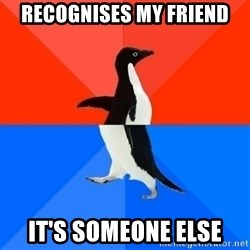 Socially Awesome Awkward Penguin - recognises my friend it's someone else