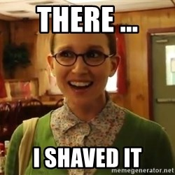 Sexually Oblivious Girl - there ... i shaved it