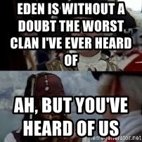 Worst pirate - Eden is without a doubt the worst clan I've ever heard of                                              Ah, but you've heard of us