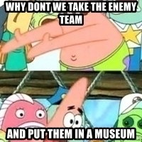 patrick star - WHY DONT WE TAKE THE ENEMY TEAM AND PUT THEM IN A MUSEUM