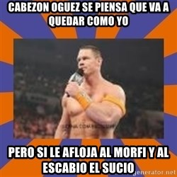 John cena be like you got a big ass dick - Cabezon Oguez se piensa que va a quedar como yo Pero si le afloja al morfi y al escabio el SUCIO