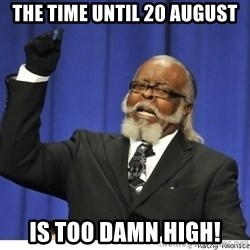 Too high - The time until 20 August Is too damn high!
