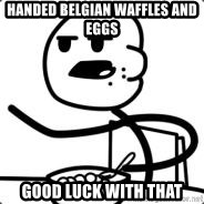 Cerealguy - handed belgian waffles and eggs good luck with that