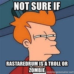 Not sure if troll - not sure if RastaREDRUM is a troll or zombie