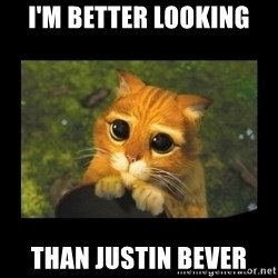 gato con botas - I'M BETTER LOOKING THAN JUSTIN BEVER