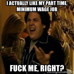 Fuck me right - I actually like my part time, minimum wage job fuck me, right?