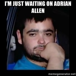 just waiting for a mate - I'm just waiting on Adrian allen