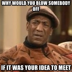 Confused Bill Cosby  - Why would you blow somebody off if it was your idea to meet