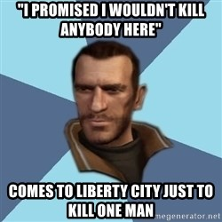 "Niko - ""I promised I wouldn't kill anybody here"" Comes to Liberty City just to kill one man"