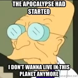 I Don't Want to Live in this Planet Anymore - THE APOCALYPSE HAD STARTED I DON'T WANNA LIVE IN THIS PLANET ANYMORE