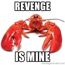Unable to Relax and Have Fun Lobster - Revenge Is mine