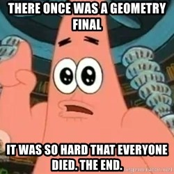 Patrick Says - There once was a geometry final it was so hard that everyone died. the end.