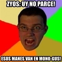 Typical Gamer - zyos: Uy NO PARCE! ESOS MANES VAN EN MONO-GUS!