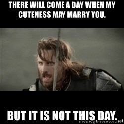 But it is not this Day ARAGORN - There will come a day when my cuteness may marry you. But it is not this day.