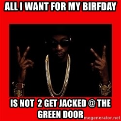 2 chainz valentine - All I want for my birfday is not  2 get jacked @ the green door