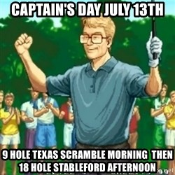 Happy Golfer - CAPTAIN'S DAY JULY 13th 9 Hole Texas Scramble morning  then 18 Hole Stableford Afternoon