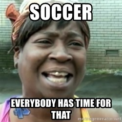 Ain't nobody got time fo dat so - soccer everybody has time for that