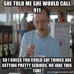 so i guess you could say things are getting pretty serious - She told me she would call 911 so i guess you could say things are getting pretty serious, no joke this time