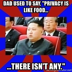 "kim jong un - Dad used to say, ""Privacy is like food... ...There isn't any."""