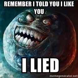 I Lied - remember i told you i like you  I LIED