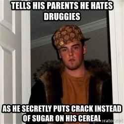 Scumbag Steve - Tells his parents he hates druggies as he secretly puts crack instead of sugar on his cereal
