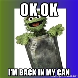 Oscar the Grouch - Ok ok I'm back in my can