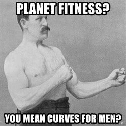 STRONG MAN - Planet Fitness? You mean Curves for Men?
