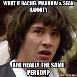Conspiracy Keanu - What If Rachel Maddow & Sean Hannity Are Really The Same Person?