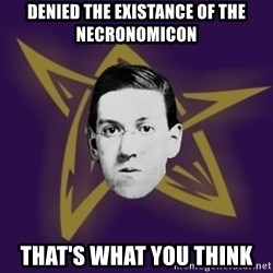 advice lovecraft  - Denied the existance of the Necronomicon That's what you think