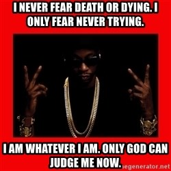 2 chainz valentine - I never fear death or dying. I only fear never trying. I am whatever I am. Only God can judge me now.