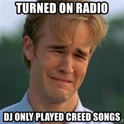 90s Problems - Turned on radio DJ only played Creed songs