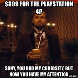 you had my curiosity dicaprio - $399 for the playstation 4? Sony, you had my curiosity, but now you have my attention